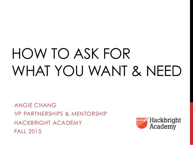 HOW TO ASK FOR WHAT YOU WANT & NEED ANGIE CHANG VP PARTNERSHIPS & MENTORSHIP HACKBRIGHT ACADEMY FALL 2015