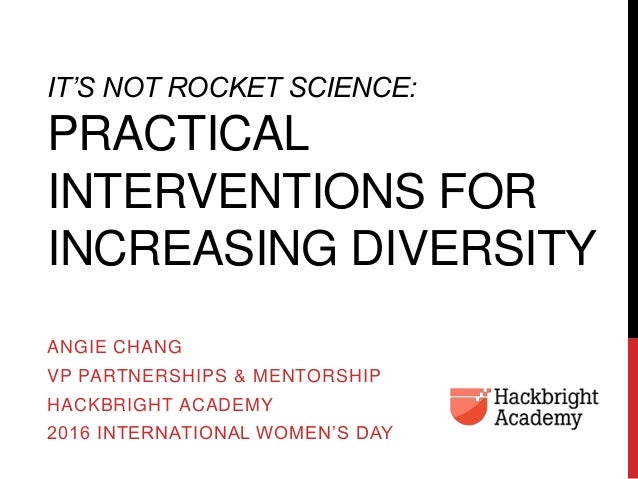 IT'S NOT ROCKET SCIENCE: PRACTICAL INTERVENTIONS FOR INCREASING DIVERSITY ANGIE CHANG VP PARTNERSHIPS & MENTORSHIP HACKBRI...