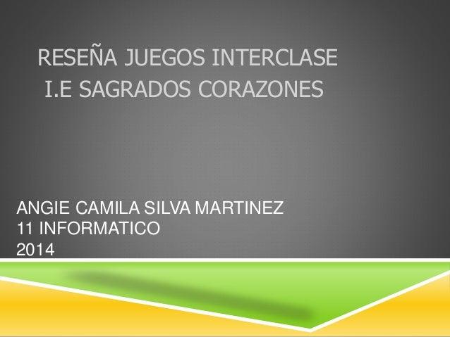 RESEÑA JUEGOS INTERCLASE  I.E SAGRADOS CORAZONES  ANGIE CAMILA SILVA MARTINEZ  11 INFORMATICO  2014