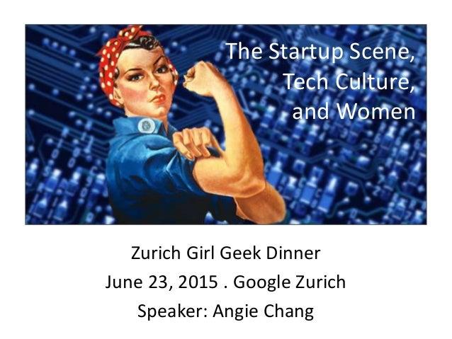 Zurich Girl Geek Dinner June 23, 2015 . Google Zurich Speaker: Angie Chang The Startup Scene, Tech Culture, and Women