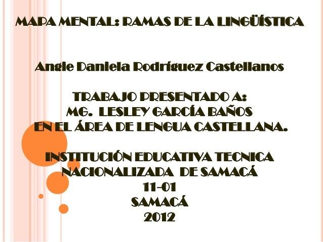 MAPA MENTAL: RAMAS DE LA LINGÜÍSTICA Angie Daniela Rodríguez Castellanos TRABAJO PRESENTADO A: MG. LESLEY GARCÍA BAÑOS EN ...