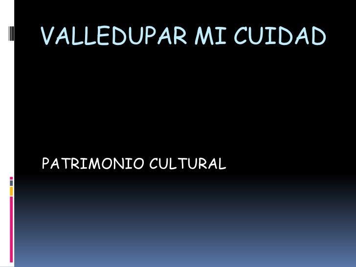 VALLEDUPAR MI CUIDAD <br />PATRIMONIO CULTURAL<br />