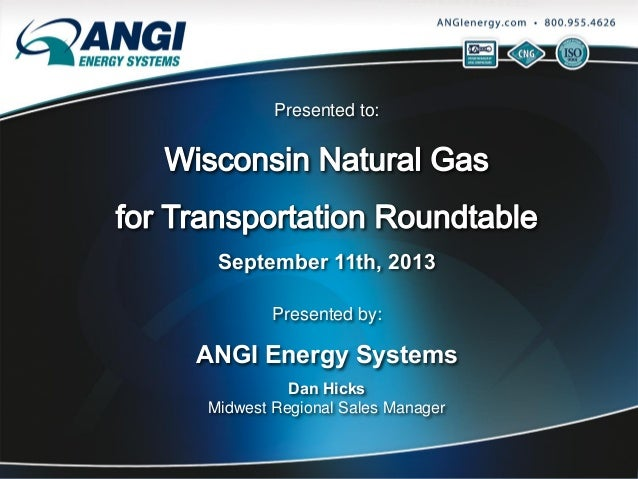 Presented to:  September 11th, 2013 Presented by:  ANGI Energy Systems Dan Hicks Midwest Regional Sales Manager