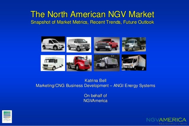 The North American NGV Market Snapshot of Market Metrics, Recent Trends, Future Outlook Katrina Bell Marketing/CNG Busines...