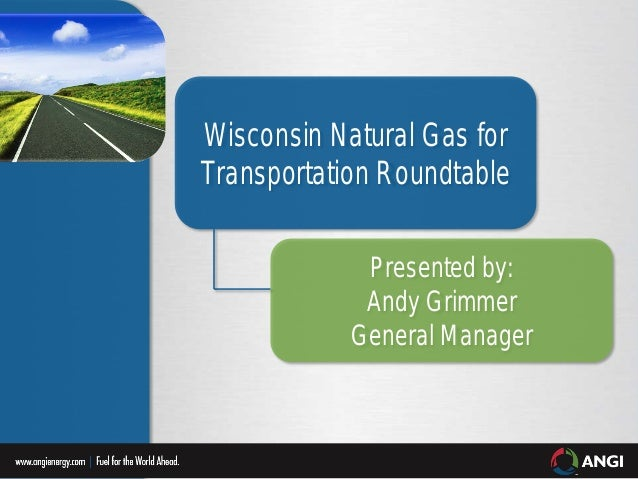 Wisconsin Natural Gas for Transportation Roundtable Presented by: Andy Grimmer General Manager