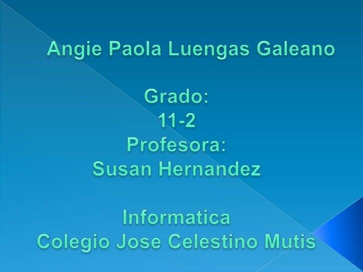 Angie Paola Luengas Galeano<br />Grado:<br />11-2<br />Profesora:<br />Susan Hernandez<br />Informatica<br />Colegio Jose ...
