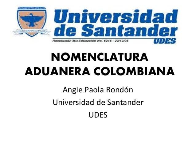 NOMENCLATURA ADUANERA COLOMBIANA Angie Paola Rondón Universidad de Santander UDES