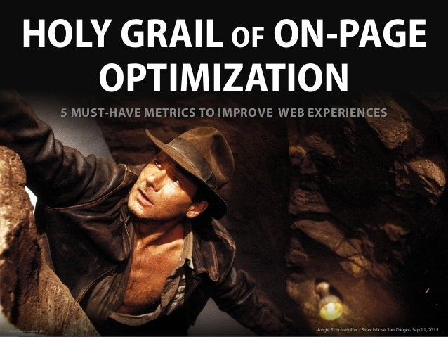 HOLY GRAIL OF ON-PAGE OPTIMIZATION Image source: imagesci.com Angie Schottmuller - Search Love San Diego - Sep 11, 2015 5 ...