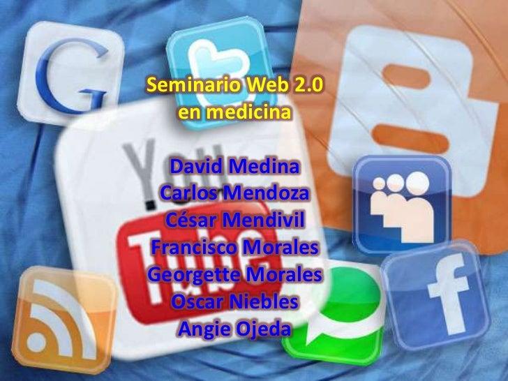 Seminario Web 2.0   en medicina  David Medina Carlos Mendoza  César MendivilFrancisco MoralesGeorgette Morales  Oscar Nieb...