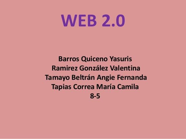 WEB 2.0 Barros Quiceno Yasuris Ramirez González Valentina Tamayo Beltrán Angie Fernanda Tapias Correa María Camila 8-5