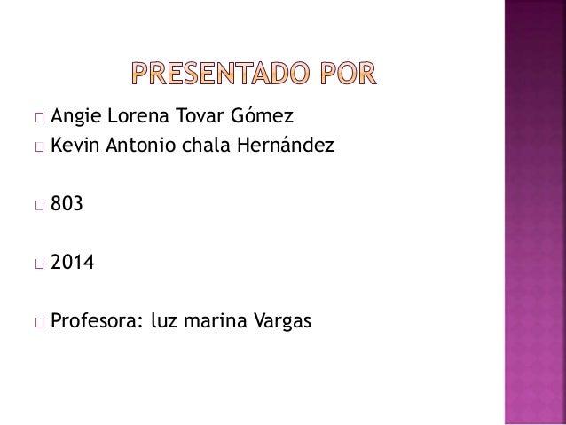 Angie Lorena Tovar Gómez Kevin Antonio chala Hernández 803 2014 Profesora: luz marina Vargas