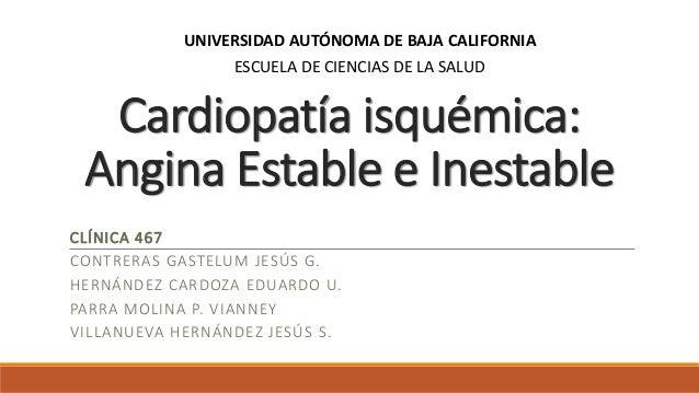 Cardiopatía isquémica: Angina Estable e Inestable CLÍNICA 467 CONTRERAS GASTELUM JESÚS G. HERNÁNDEZ CARDOZA EDUARDO U. PAR...
