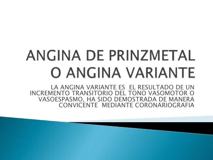 LA ANGINA VARIANTE ES EL RESULTADO DE UNINCREMENTO TRANSITORIO DEL TONO VASOMOTOR O   VASOESPASMO, HA SIDO DEMOSTRADA DE M...