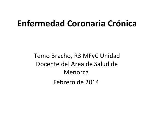 Enfermedad Coronaria Crónica Temo Bracho, R3 MFyC Unidad Docente del Área de Salud de Menorca Febrero de 2014