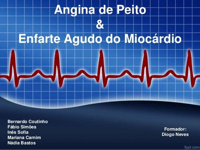 Angina de Peito  &  Enfarte Agudo do Miocárdio  Bernardo Coutinho  Fábio Simões  Inês Sofia  Mariana Carnim  Nádia Bastos ...