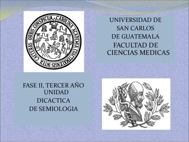 FASE II, TERCER AÑO UNIDAD DICACTICA DE SEMIOLOGIA UNIVERSIDAD DE SAN CARLOS DE GUATEMALA FACULTAD DE CIENCIAS MEDICAS