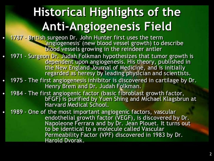 Historical Highlights of the            Anti-Angiogenesis Field• 1787 - British surgeon Dr. John Hunter first uses the ter...