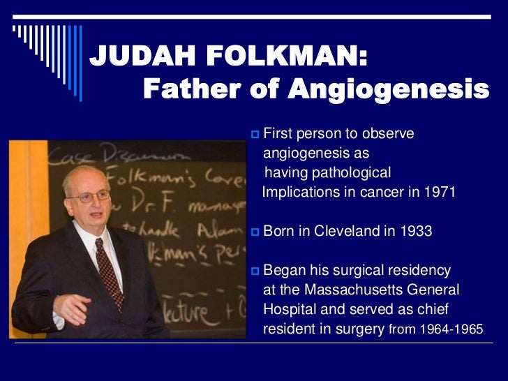 JUDAH FOLKMAN:   Father of Angiogenesis             First person to observe              angiogenesis as               ha...