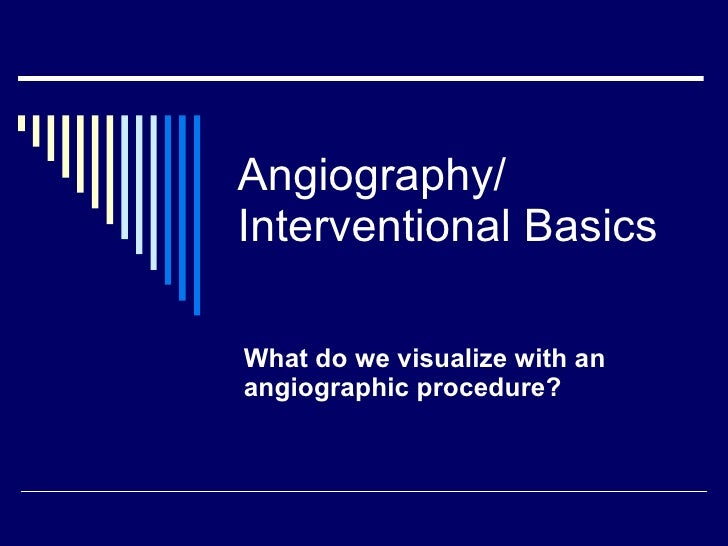 Angiography/ Interventional Basics What do we visualize with an angiographic procedure?