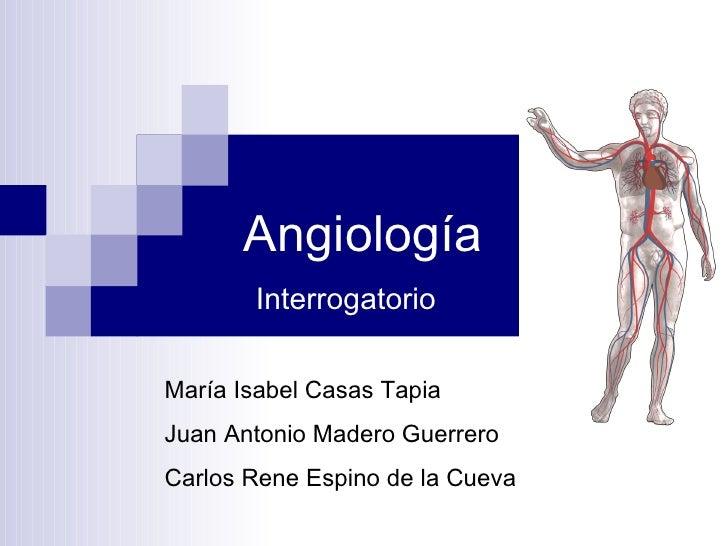 Angiología  Interrogatorio María Isabel Casas Tapia Juan Antonio Madero Guerrero Carlos Rene Espino de la Cueva