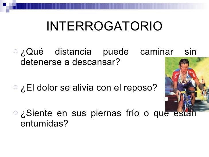 INTERROGATORIO <ul><li>¿Qué distancia puede caminar sin detenerse a descansar? </li></ul><ul><li>¿El dolor se alivia con e...