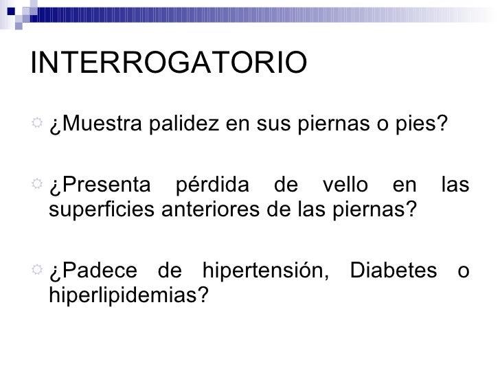 INTERROGATORIO <ul><li>¿Muestra palidez en sus piernas o pies? </li></ul><ul><li>¿Presenta pérdida de vello en las superfi...