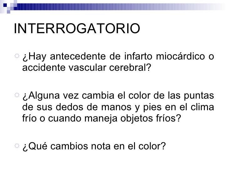 INTERROGATORIO <ul><li>¿Hay antecedente de infarto miocárdico o accidente vascular cerebral? </li></ul><ul><li>¿Alguna vez...