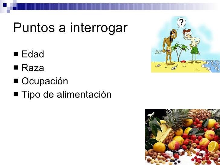 Puntos a interrogar <ul><li>Edad  </li></ul><ul><li>Raza  </li></ul><ul><li>Ocupación  </li></ul><ul><li>Tipo de alimentac...