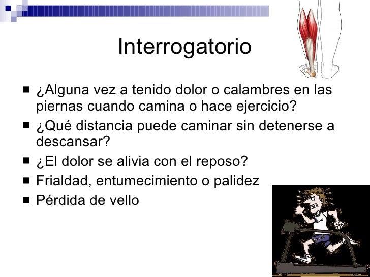 Interrogatorio <ul><li>¿Alguna vez a tenido dolor o calambres en las piernas cuando camina o hace ejercicio? </li></ul><ul...