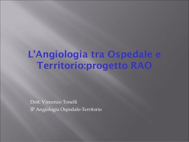 L'Angiologia tra Ospedale e Territorio:progetto RAO Dott. Vincenzo Tonelli IP Angiologia Ospedale-Territorio