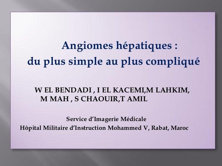 Angiomes hépatiques :  du plus simple au plus compliqué    W EL BENDADI , I EL KACEMI,M LAHKIM,     M MAH , S CHAOUIR,T AM...