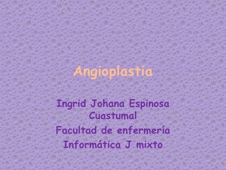 AngioplastiaIngrid Johana Espinosa       CuastumalFacultad de enfermería Informática J mixto