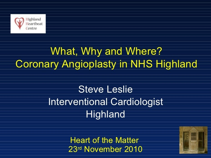 Heart of the Matter  23 rd  November 2010 Steve Leslie Interventional Cardiologist Highland What, Why and Where? Coronary ...