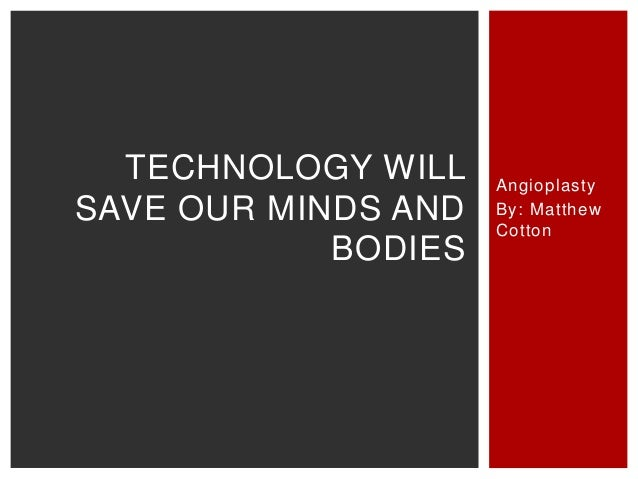 TECHNOLOGY WILL    AngioplastySAVE OUR MINDS AND   By: Matthew                     Cotton            BODIES