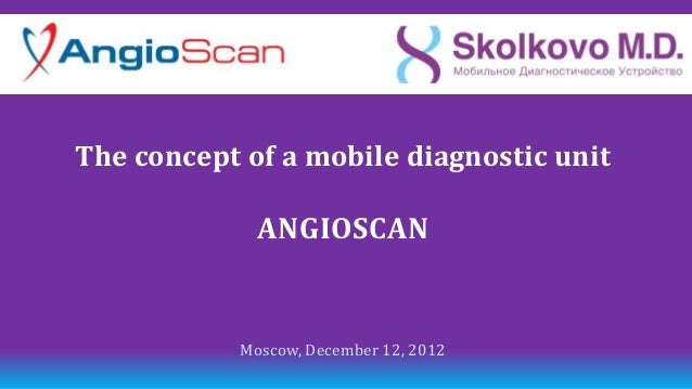 The concept of a mobile diagnostic unit              ANGIOSCAN            Moscow, December 12, 2012