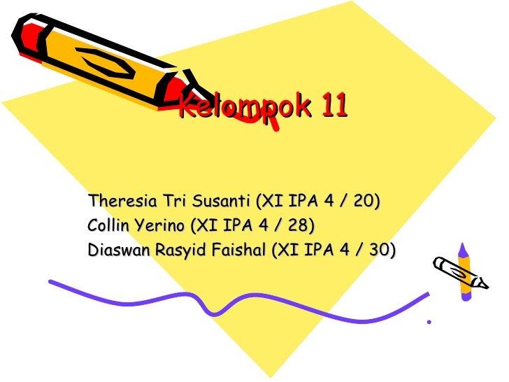 Kelompok 11Theresia Tri Susanti (XI IPA 4 / 20)Collin Yerino (XI IPA 4 / 28)Diaswan Rasyid Faishal (XI IPA 4 / 30)