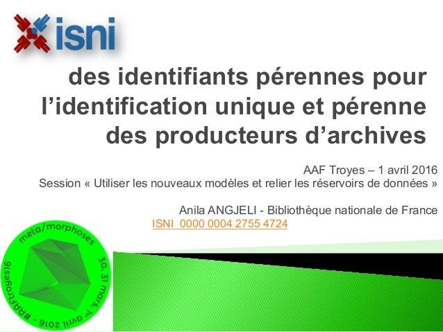 AAF Troyes – 1 avril 2016 Session « Utiliser les nouveaux modèles et relier les réservoirs de données » Anila ANGJELI - Bi...