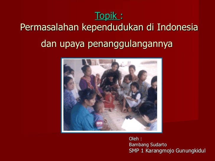 Topik  : Permasalahan kependudukan di Indonesia dan upaya penanggulangannya   Oleh : Bambang Sudarto SMP 1 Karangmojo Gunu...
