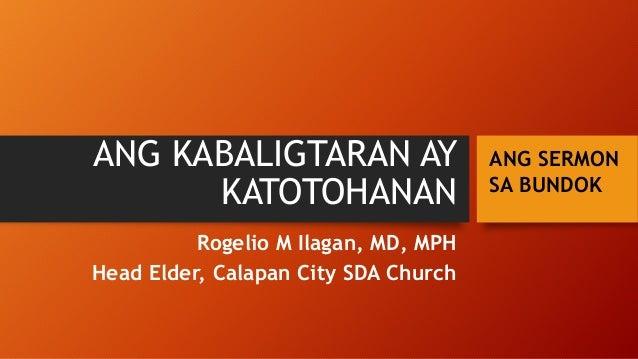ANG KABALIGTARAN AY KATOTOHANAN Rogelio M Ilagan, MD, MPH Head Elder, Calapan City SDA Church ANG SERMON SA BUNDOK