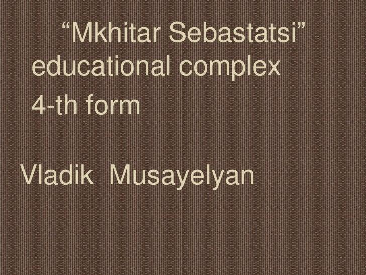 "VladikMusayelyan<br />    ""MkhitarSebastatsi"" educational complex<br />4-th form <br />"