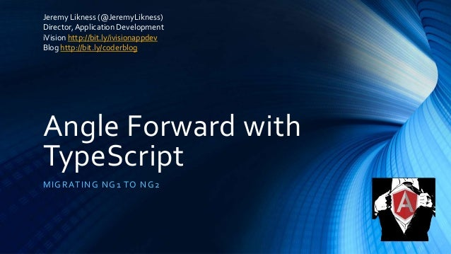 Angle Forward with TypeScript MIGRATING NG1 TO NG2 Jeremy Likness (@JeremyLikness) Director,Application Development iVisio...
