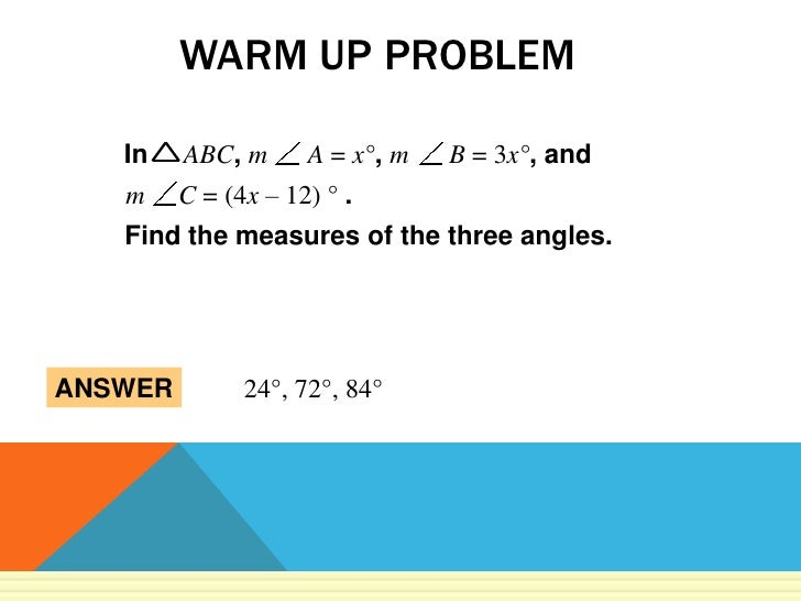 WARM UP PROBLEM   In    ABC, m      A = x°, m   B = 3x°, and   m     C = (4x – 12) ° .   Find the measures of the three an...