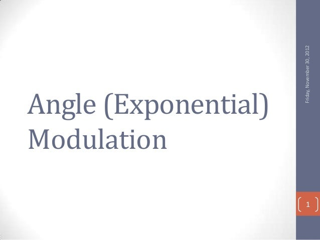 Friday, November 30, 2012Angle (Exponential)Modulation                            1