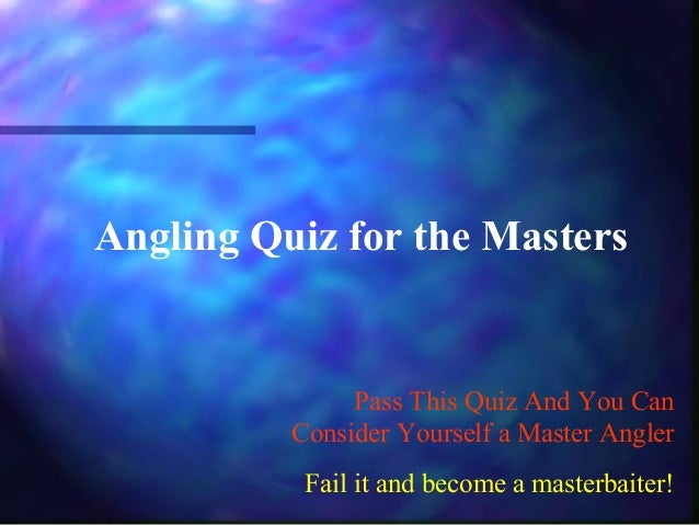 Angling Quiz for the Masters Pass This Quiz And You Can Consider Yourself a Master Angler Fail it and become a masterbaite...