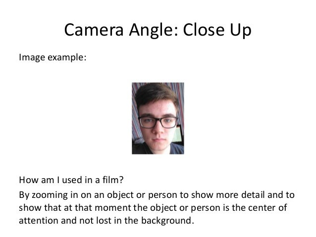 Camera Angle: Close Up Image example: How am I used in a film? By zooming in on an object or person to show more detail an...