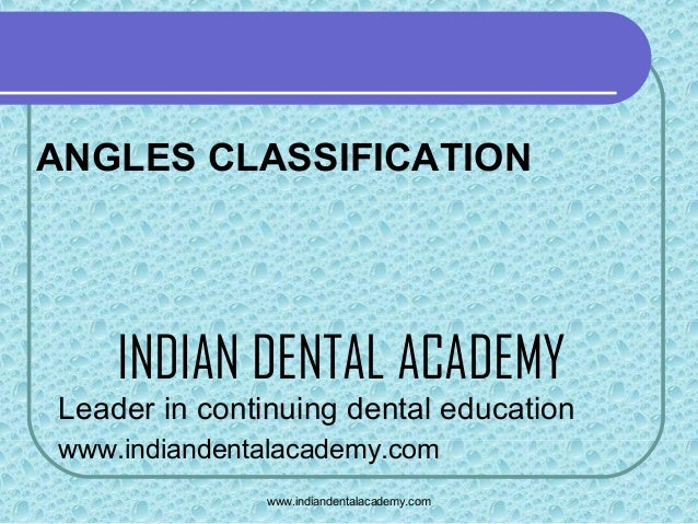 ANGLES CLASSIFICATION  INDIAN DENTAL ACADEMY Leader in continuing dental education www.indiandentalacademy.com www.indiand...
