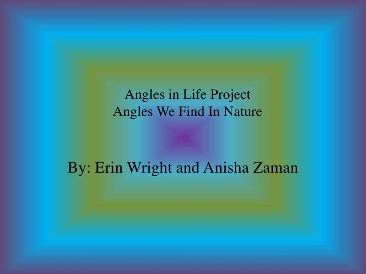 Angles in Life ProjectAngles We Find In Nature <br />By: Erin Wright and AnishaZaman<br />
