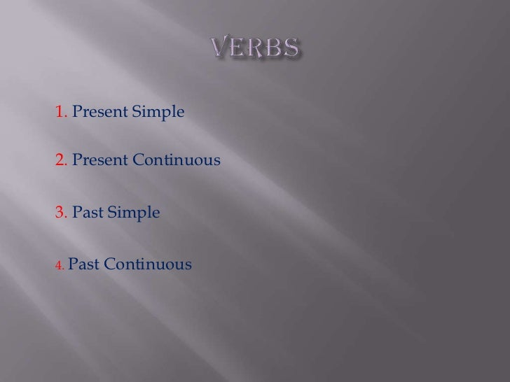 VERBS<br />1. Present Simple<br />2.Present Continuous<br />3.Past Simple<br />4.Past Continuous<br />