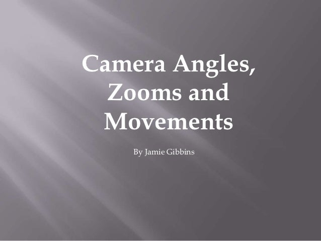 Camera Angles,  Zooms and Movements    By Jamie Gibbins
