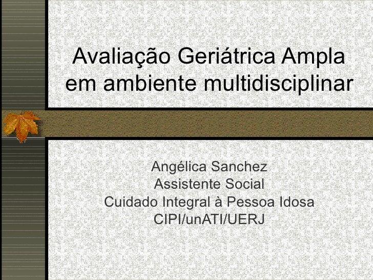 Angélica Sanchez Assistente Social Cuidado Integral à Pessoa Idosa CIPI/unATI/UERJ Avaliação Geriátrica Ampla em ambiente ...